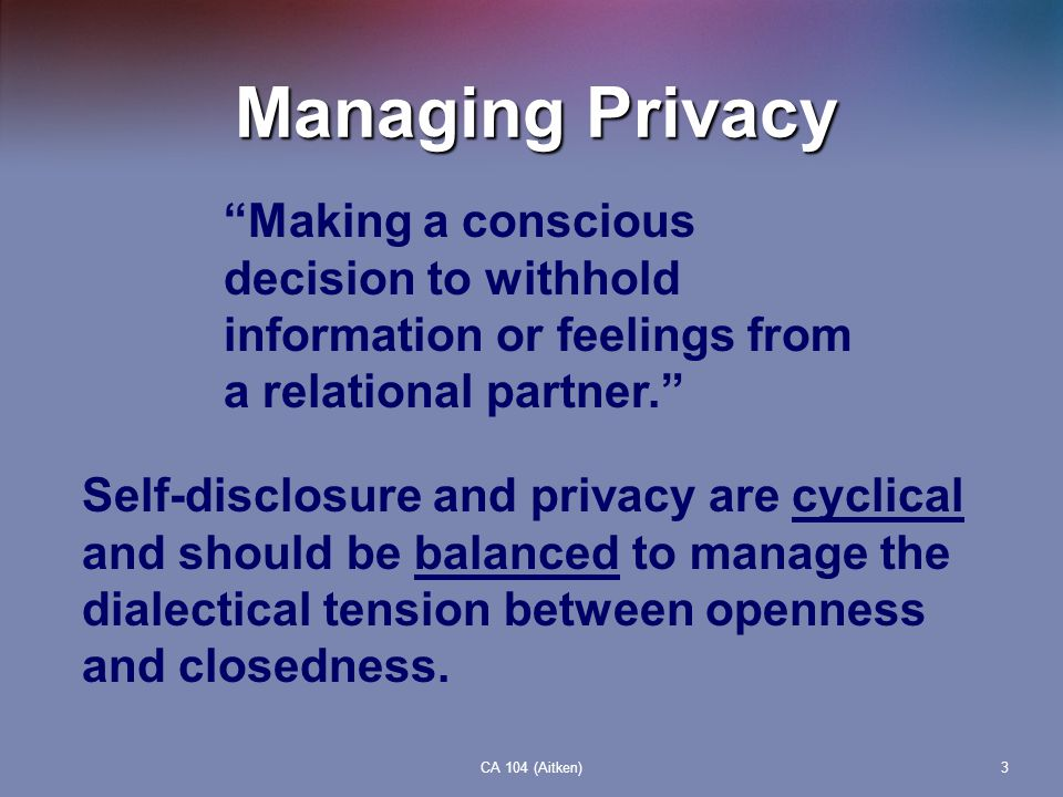 CA 104 (Aitken)3 Managing Privacy Making a conscious decision to withhold information or feelings from a relational partner. Self-disclosure and priva