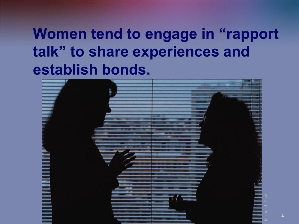 CA 104 (Aitken)4 Women tend to engage in rapport talk to share experiences and establish bonds. Microsoft Photo