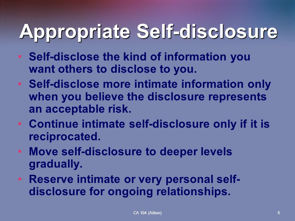 CA 104 (Aitken)6 Appropriate Self-disclosure Self-disclose the kind of information you want others to disclose to you. Self-disclose more intimate inf