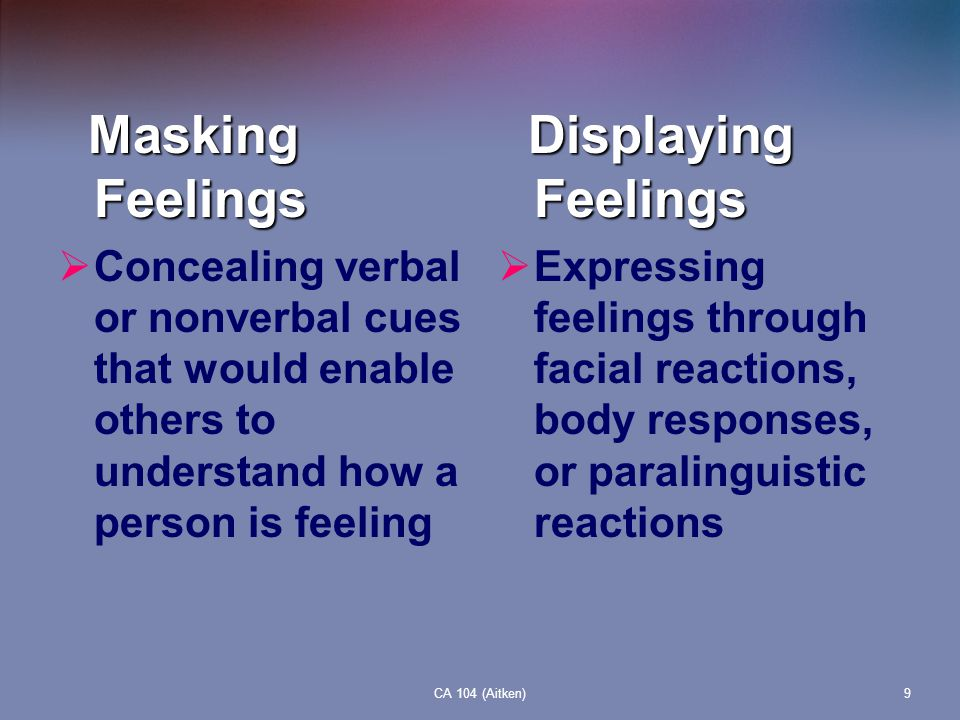 CA 104 (Aitken)9 Masking Feelings Masking Feelings Concealing verbal or nonverbal cues that would enable others to understand how a person is feeling