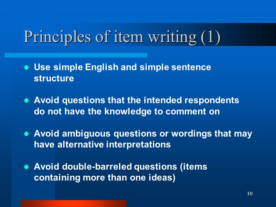 10 Principles of item writing (1) Use simple English and simple sentence structure Avoid questions that the intended respondents do not have the knowl