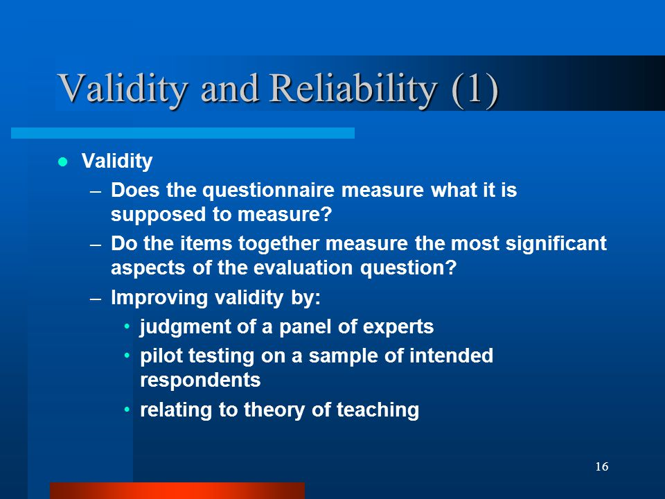 16 Validity and Reliability (1) Validity –Does the questionnaire measure what it is supposed to measure? –Do the items together measure the most signi
