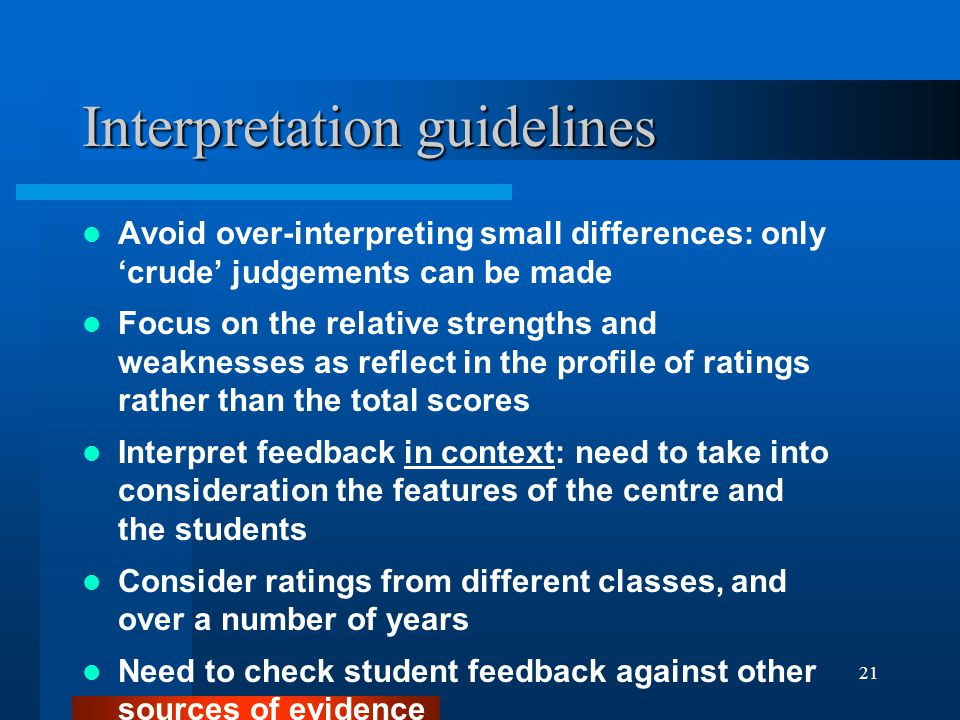 21 Interpretation guidelines Avoid over-interpreting small differences: only crude judgements can be made Focus on the relative strengths and weakness