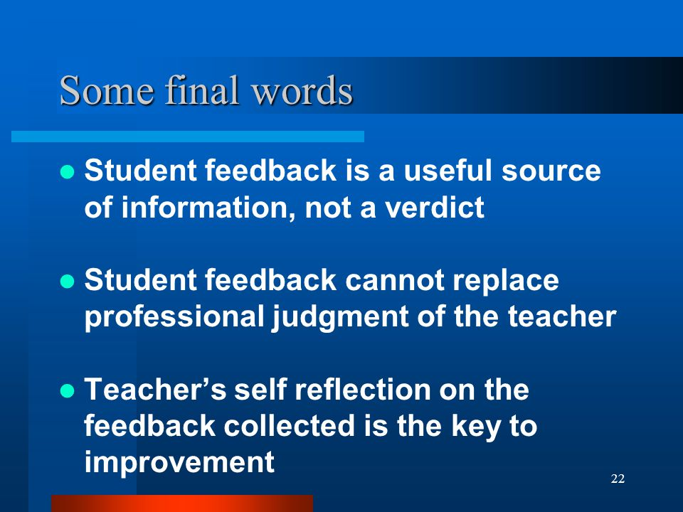 22 Some final words Student feedback is a useful source of information, not a verdict Student feedback cannot replace professional judgment of the tea