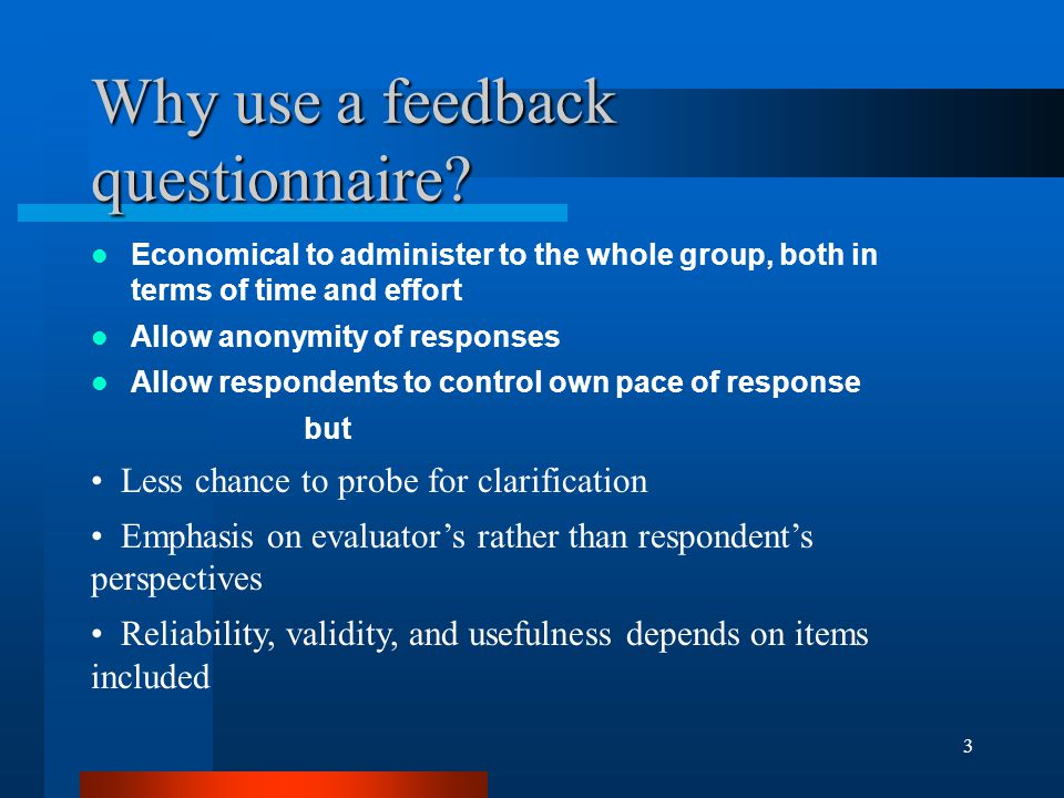 3 Why use a feedback questionnaire? Economical to administer to the whole group, both in terms of time and effort Allow anonymity of responses Allow r