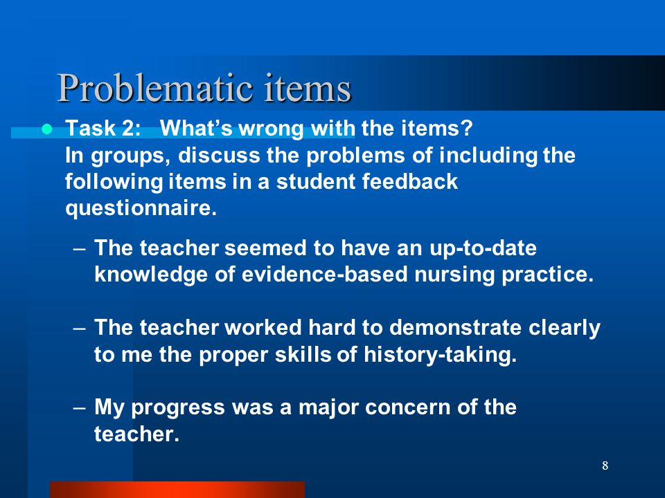 8 Problematic items Task 2: Whats wrong with the items? In groups, discuss the problems of including the following items in a student feedback questio