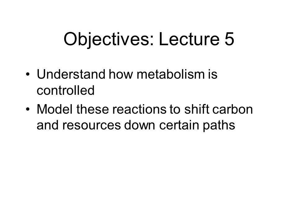 Objectives: Lecture 5 Understand how metabolism is controlled Model these reactions to shift carbon and resources down certain paths