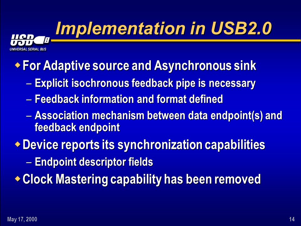 May 17, 200014 Implementation in USB2.0 w For Adaptive source and Asynchronous sink – Explicit isochronous feedback pipe is necessary – Feedback infor