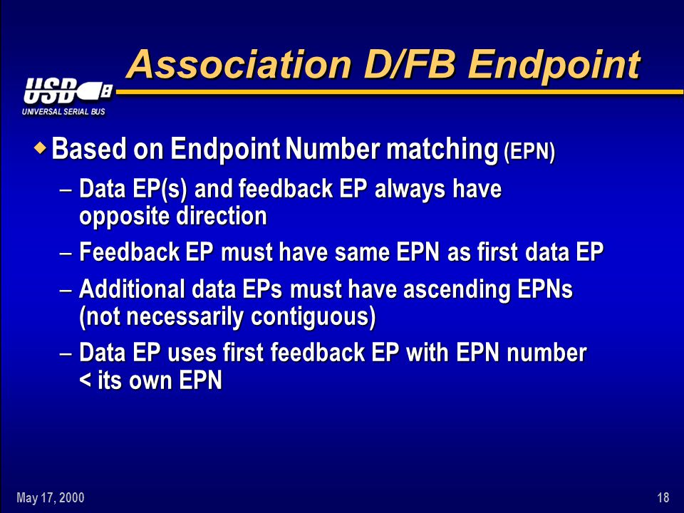 May 17, 200018 Association D/FB Endpoint w Based on Endpoint Number matching (EPN) – Data EP(s) and feedback EP always have opposite direction – Feedb
