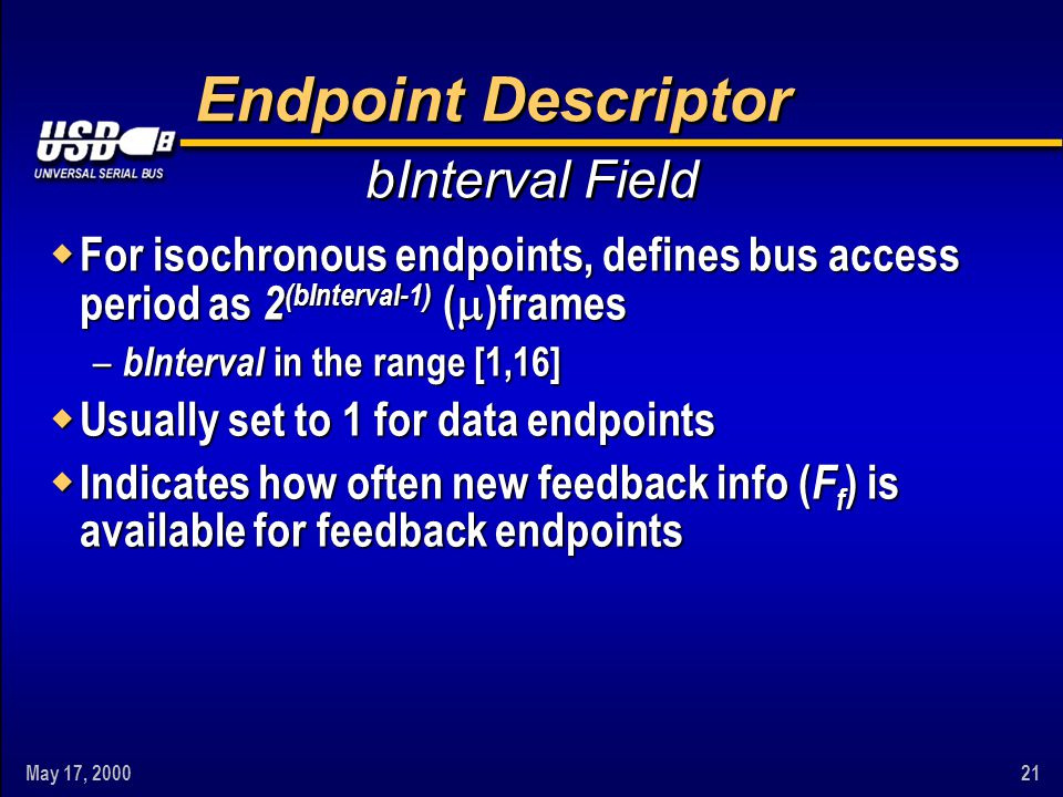 May 17, 200021 Endpoint Descriptor w For isochronous endpoints, defines bus access period as 2 (bInterval-1) ( )frames – bInterval in the range [1,16]