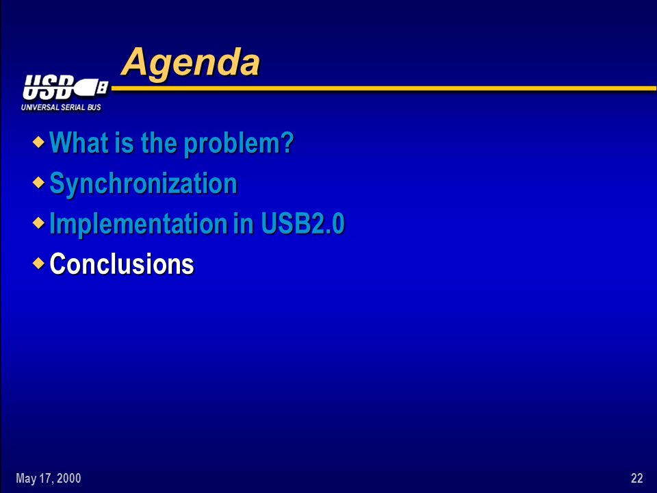 May 17, 200022 Agenda w What is the problem? w Synchronization w Implementation in USB2.0 w Conclusions