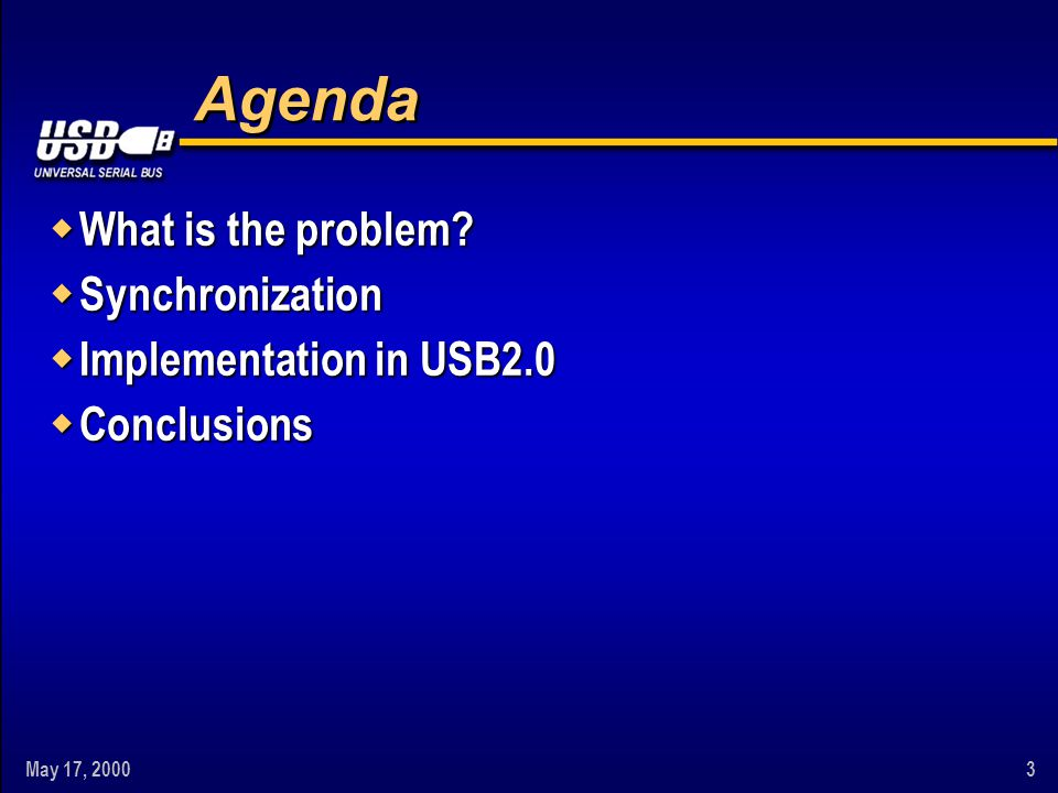 May 17, 20003 Agenda w What is the problem? w Synchronization w Implementation in USB2.0 w Conclusions