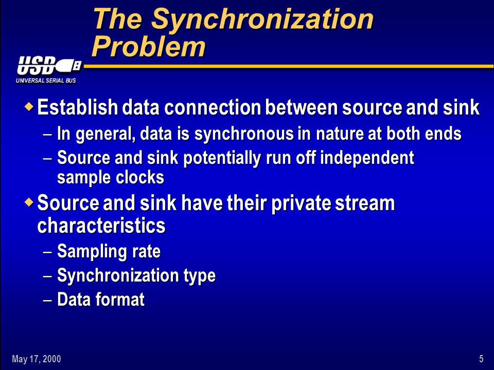 May 17, 20006 The Synchronization Problem w USB is used to interconnect both devices – No support for synchronous streams – Isochronous is next best thing – Source sampling rate gets lost w To establish connection, proper conversions must take place – From synchronous to isochronous – Sampling rate conversion (SRC) – Synchronization – Data format translation Continued