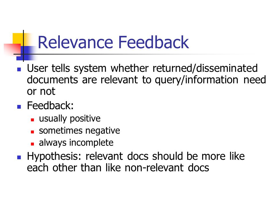 Relevance Feedback User tells system whether returned/disseminated documents are relevant to query/information need or not Feedback: usually positive