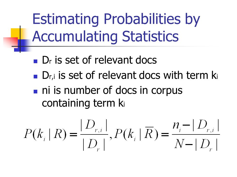 Estimating Probabilities by Accumulating Statistics D r is set of relevant docs D r,i is set of relevant docs with term k i ni is number of docs in co