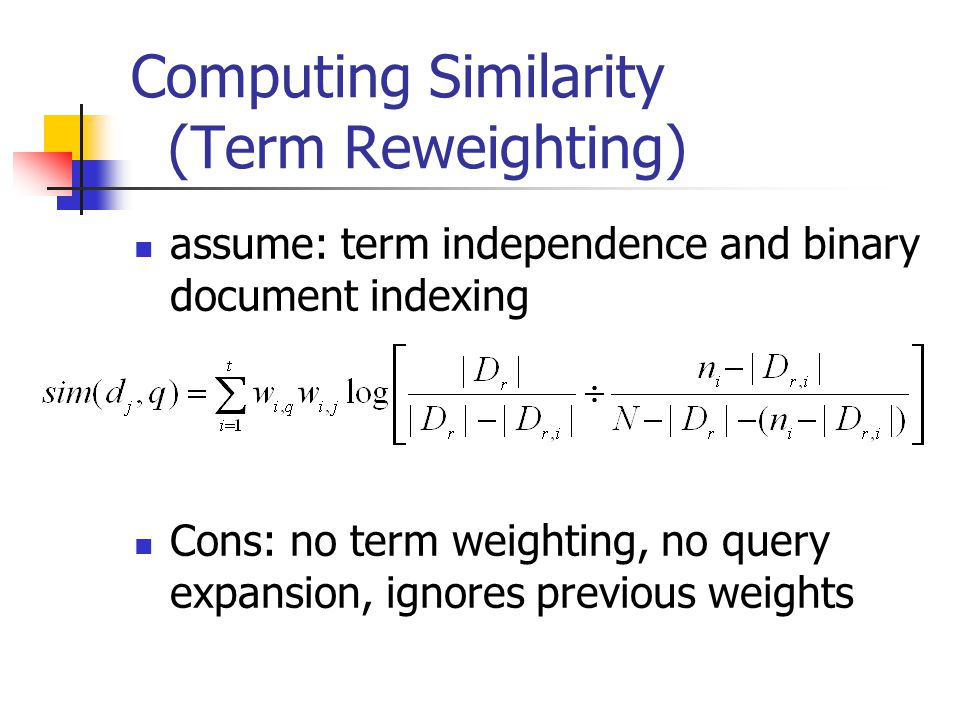 Computing Similarity (Term Reweighting) assume: term independence and binary document indexing Cons: no term weighting, no query expansion, ignores pr