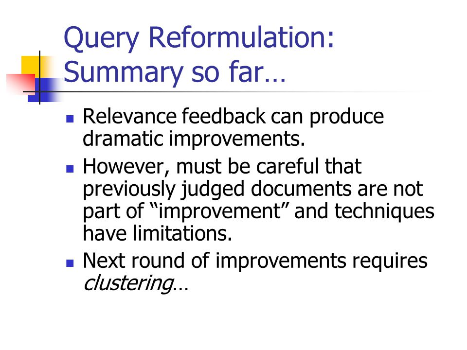 Query Reformulation: Summary so far… Relevance feedback can produce dramatic improvements. However, must be careful that previously judged documents a