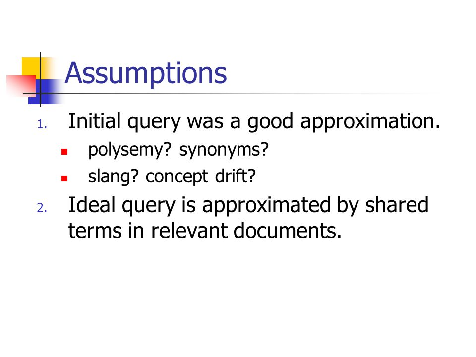 Assumptions 1. Initial query was a good approximation. polysemy? synonyms? slang? concept drift? 2. Ideal query is approximated by shared terms in rel