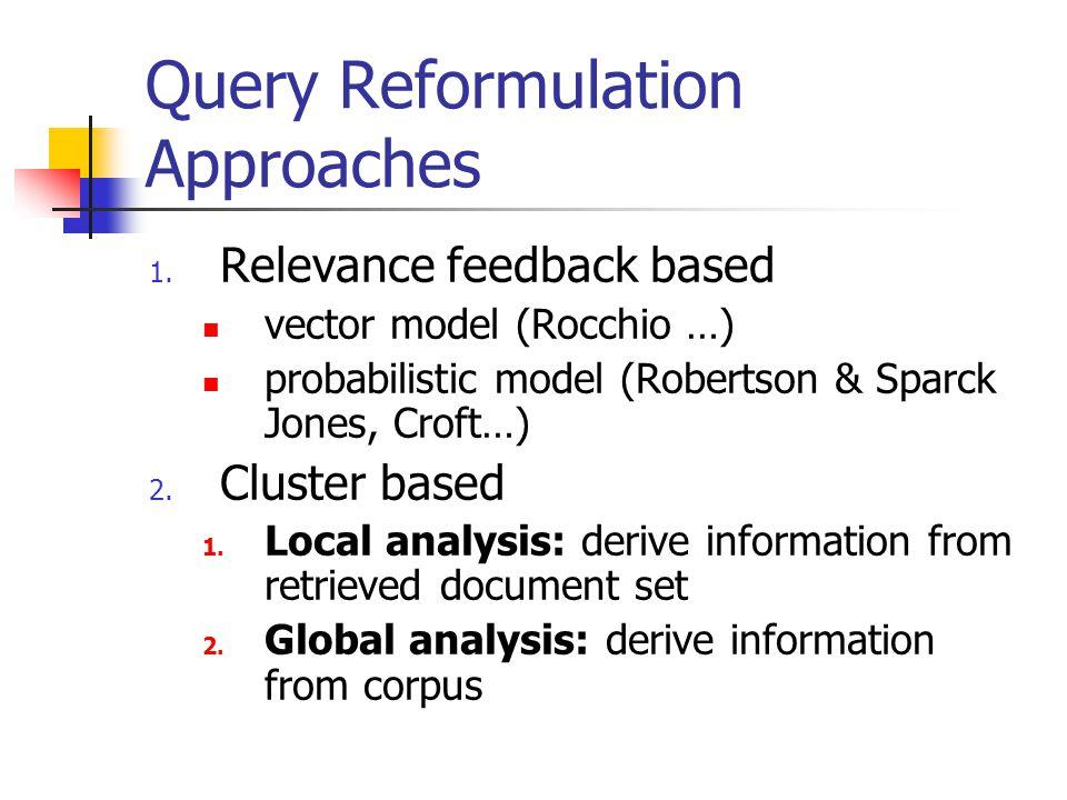 Query Reformulation Approaches 1. Relevance feedback based vector model (Rocchio …) probabilistic model (Robertson & Sparck Jones, Croft…) 2. Cluster