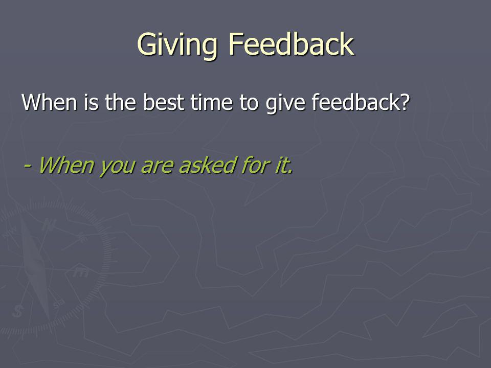 Giving Feedback When is the best time to give feedback? - When you are asked for it.