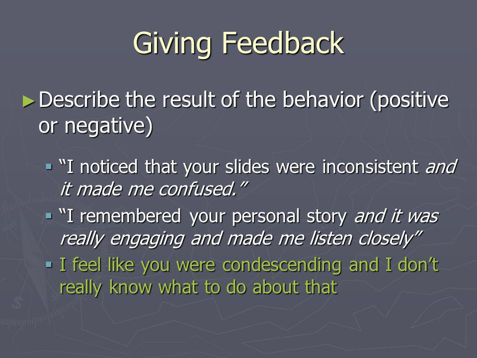 Giving Feedback Describe the result of the behavior (positive or negative) Describe the result of the behavior (positive or negative) I noticed that y