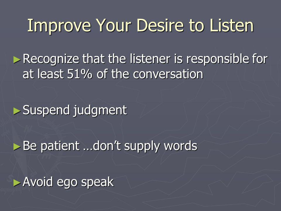 Improve Your Desire to Listen Recognize that the listener is responsible for at least 51% of the conversation Recognize that the listener is responsib