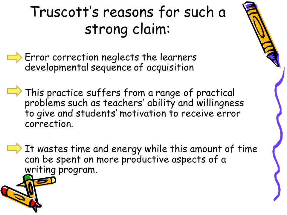 Truscotts reasons for such a strong claim: Error correction neglects the learners developmental sequence of acquisition This practice suffers from a r