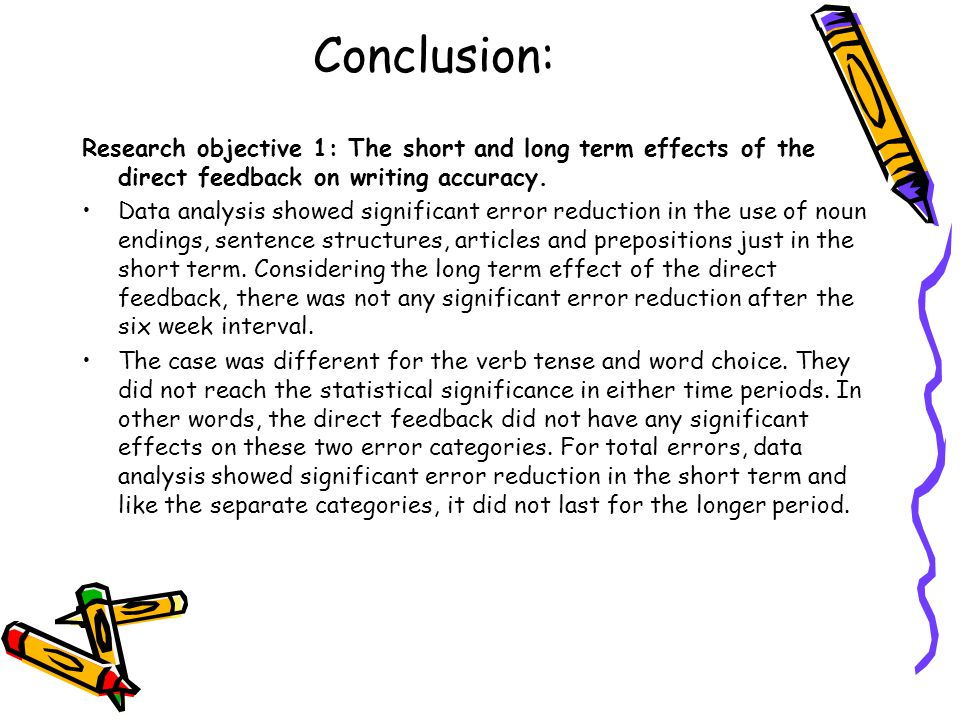 Conclusion: Research objective 1: The short and long term effects of the direct feedback on writing accuracy. Data analysis showed significant error r