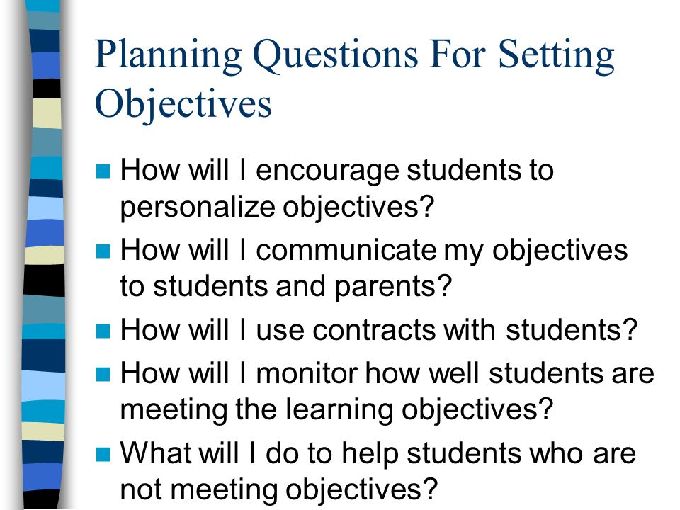 Planning Questions For Setting Objectives How will I encourage students to personalize objectives? How will I communicate my objectives to students an