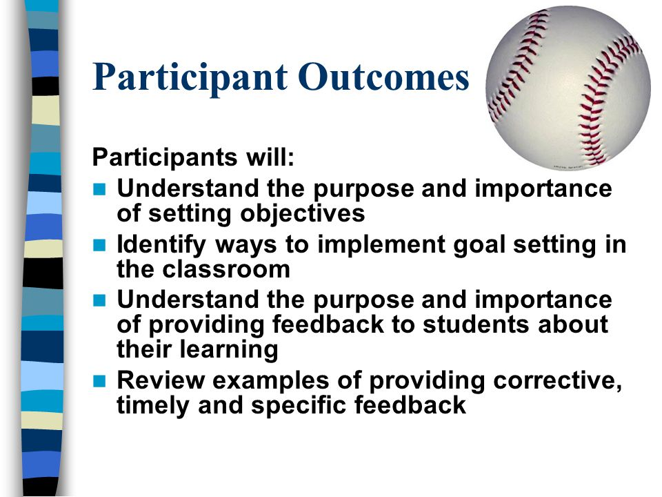Participant Outcomes Participants will: Understand the purpose and importance of setting objectives Identify ways to implement goal setting in the cla