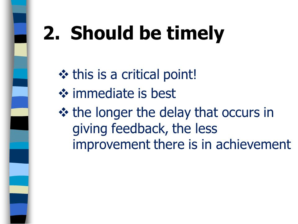 2. Should be timely this is a critical point! immediate is best the longer the delay that occurs in giving feedback, the less improvement there is in