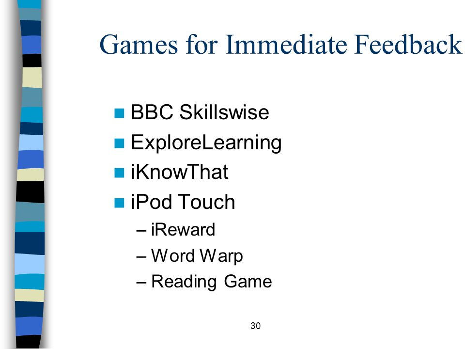 30 Games for Immediate Feedback BBC Skillswise ExploreLearning iKnowThat iPod Touch –iReward –Word Warp –Reading Game