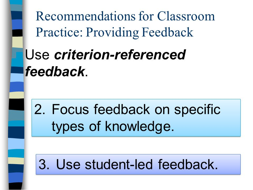 Recommendations for Classroom Practice: Providing Feedback Use criterion-referenced feedback. 2.Focus feedback on specific types of knowledge. 3.Use s