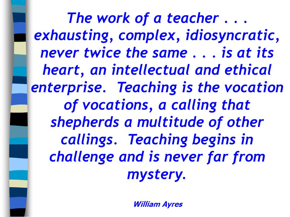 The work of a teacher... exhausting, complex, idiosyncratic, never twice the same... is at its heart, an intellectual and ethical enterprise. Teaching