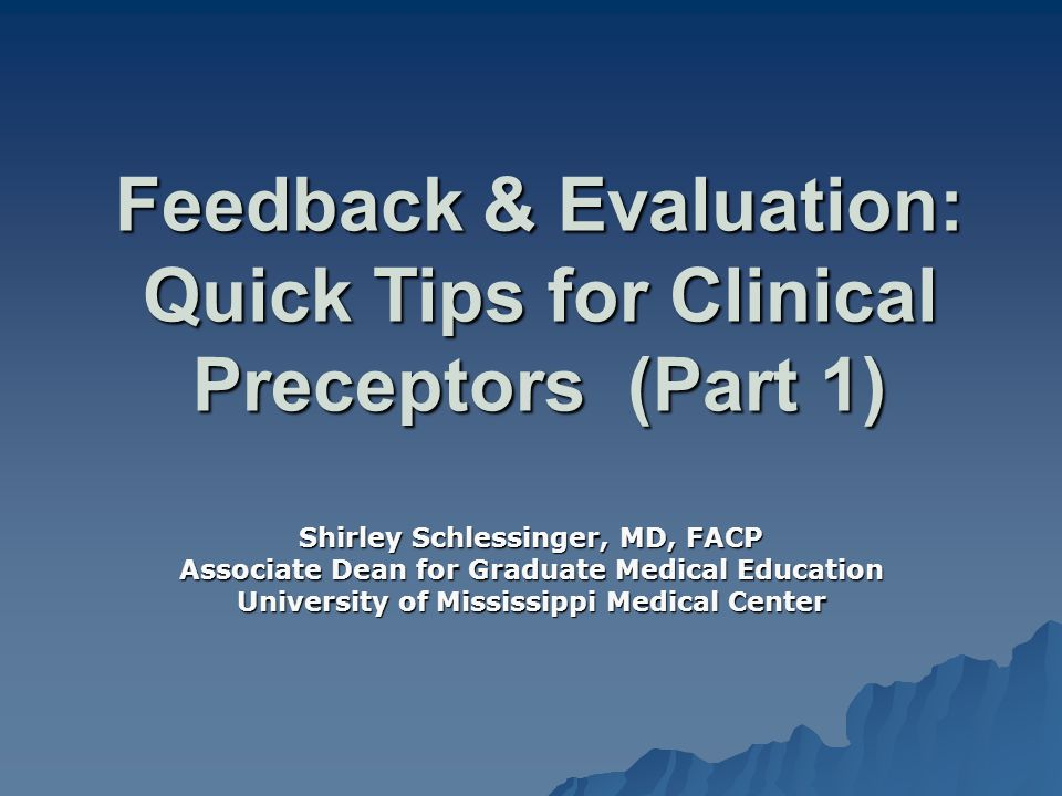 Feedback & Evaluation: Quick Tips for Clinical Preceptors (Part 1) Shirley Schlessinger, MD, FACP Associate Dean for Graduate Medical Education Univer
