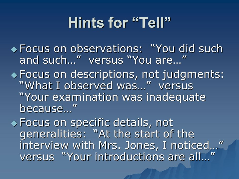 Hints for Tell Focus on observations: You did such and such… versus You are… Focus on observations: You did such and such… versus You are… Focus on de