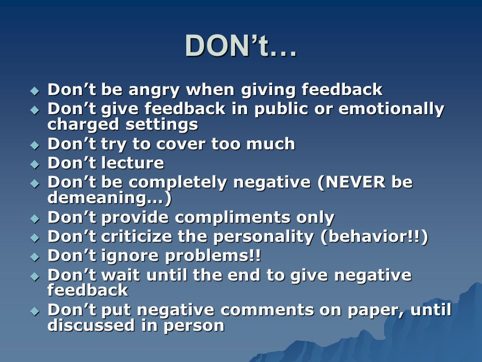 DONt… Dont be angry when giving feedback Dont be angry when giving feedback Dont give feedback in public or emotionally charged settings Dont give fee