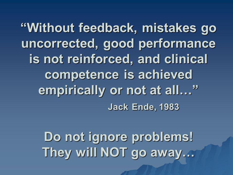 Without feedback, mistakes go uncorrected, good performance is not reinforced, and clinical competence is achieved empirically or not at all… Jack End
