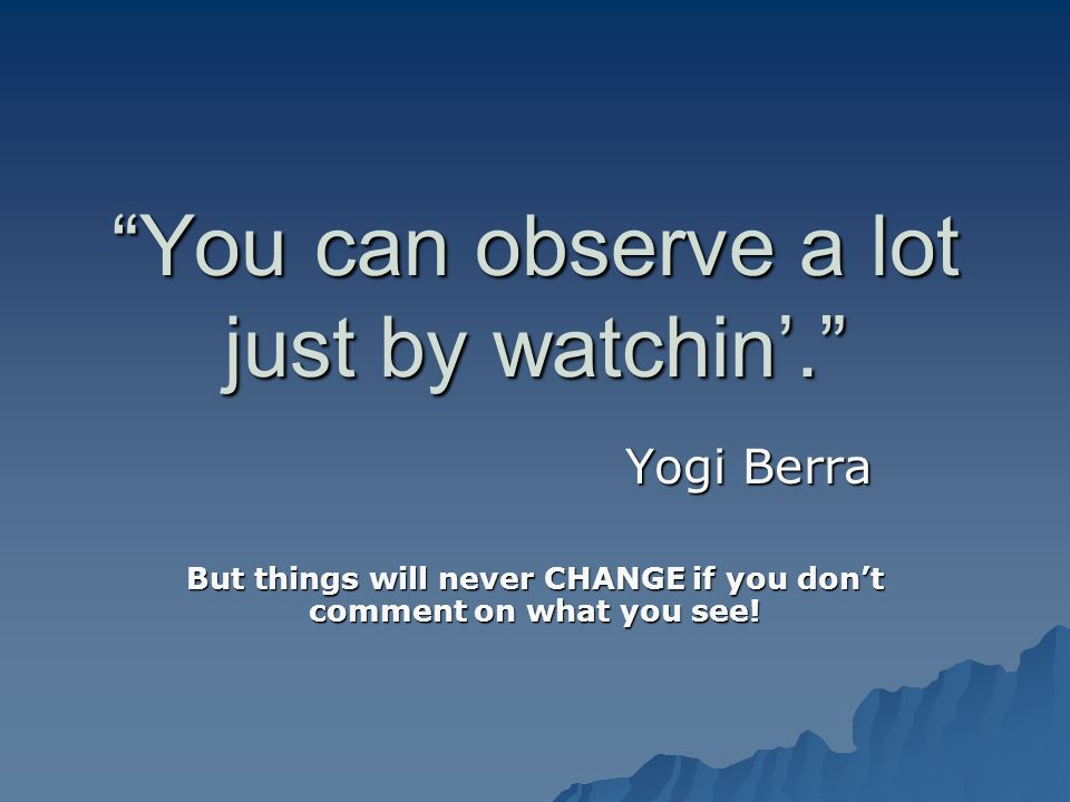 You can observe a lot just by watchin. Yogi Berra But things will never CHANGE if you dont comment on what you see!