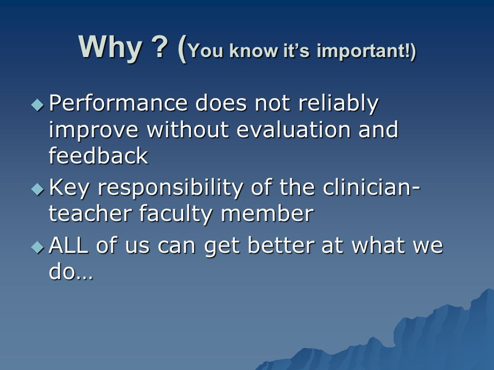 Why ? ( You know its important!) Performance does not reliably improve without evaluation and feedback Performance does not reliably improve without e