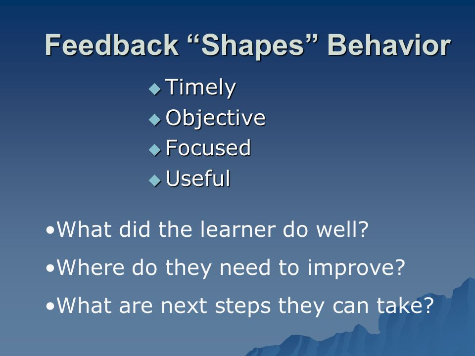 Feedback Shapes Behavior Timely Timely Objective Objective Focused Focused Useful Useful What did the learner do well? Where do they need to improve?