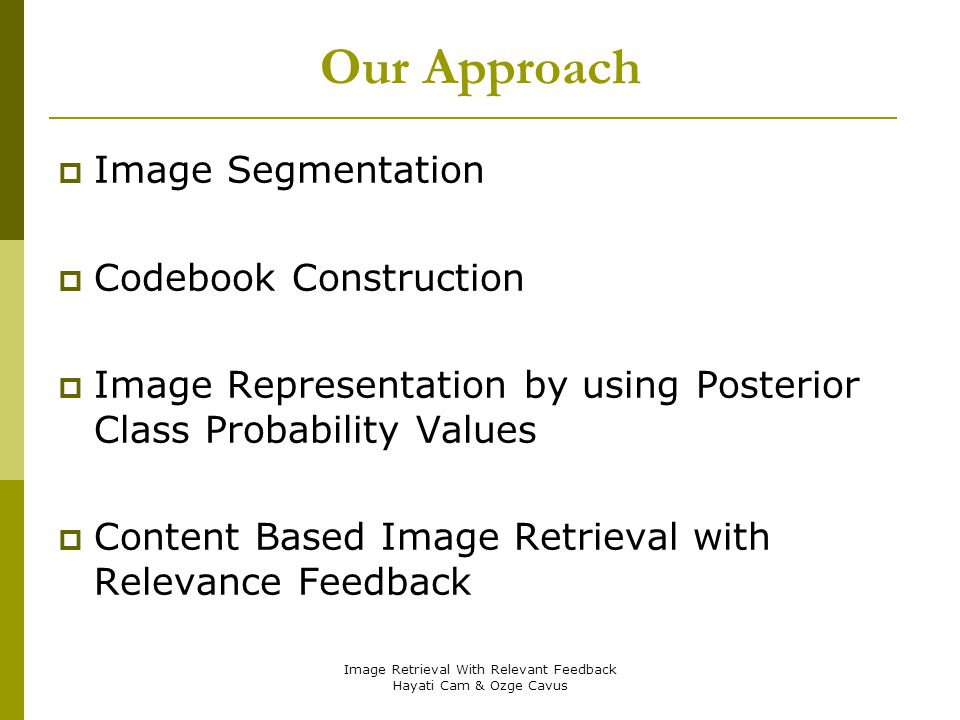 Image Retrieval With Relevant Feedback Hayati Cam & Ozge Cavus Our Approach Image Segmentation Codebook Construction Image Representation by using Pos