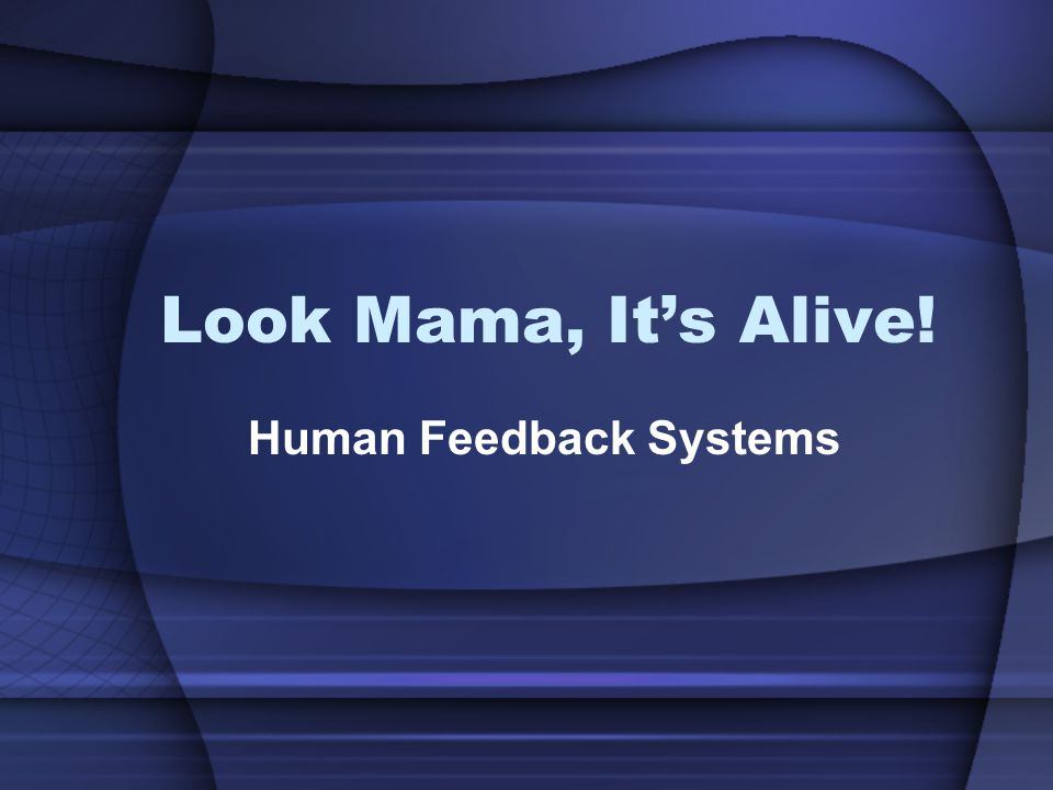 Look Mama, Its Alive! Human Feedback Systems