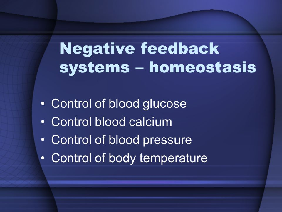 Negative feedback systems – homeostasis Control of blood glucose Control blood calcium Control of blood pressure Control of body temperature