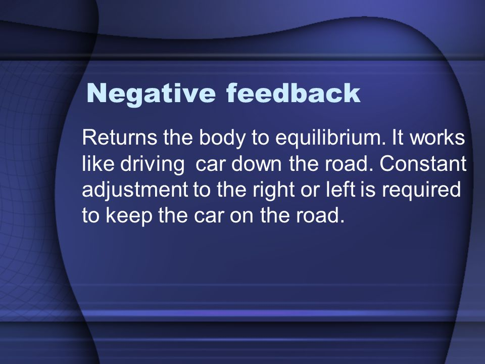 Negative feedback Returns the body to equilibrium. It works like driving car down the road. Constant adjustment to the right or left is required to ke
