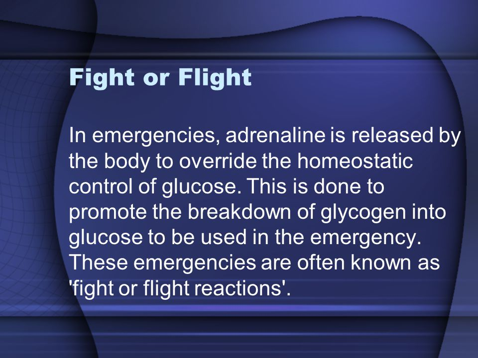 Fight or Flight In emergencies, adrenaline is released by the body to override the homeostatic control of glucose. This is done to promote the breakdo