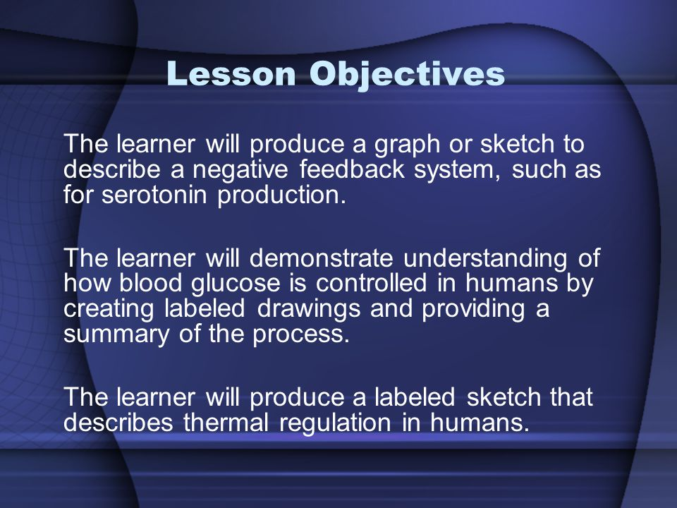 Lesson Objectives The learner will produce a graph or sketch to describe a negative feedback system, such as for serotonin production. The learner wil