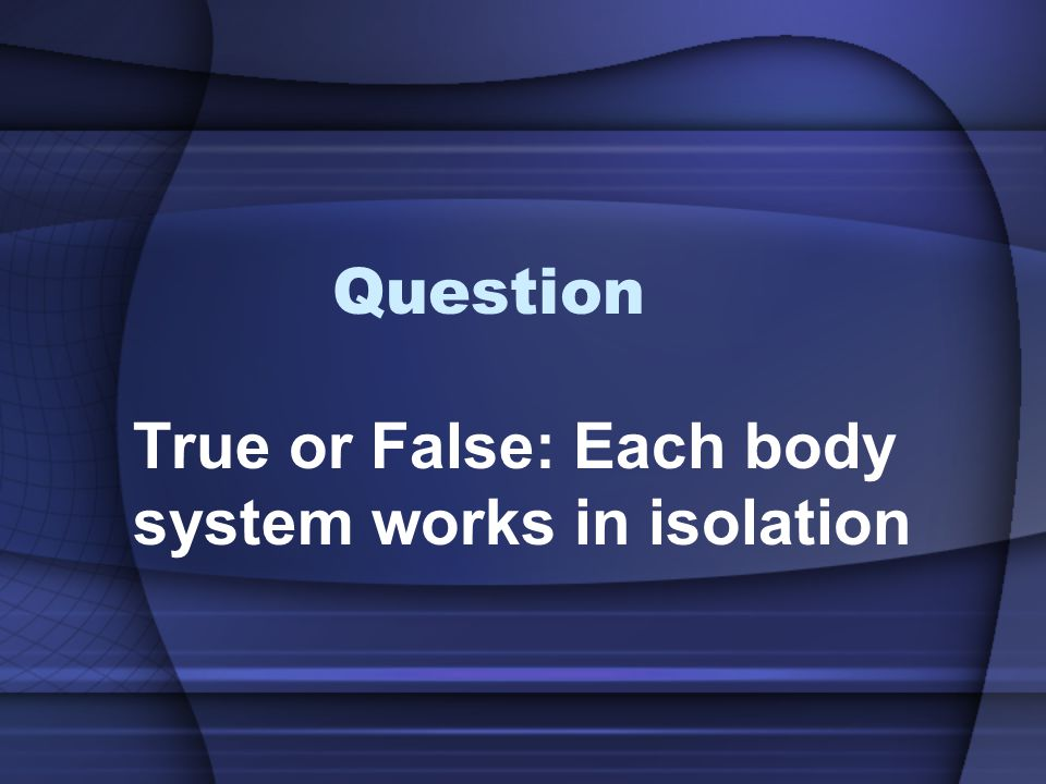 Question True or False: Each body system works in isolation