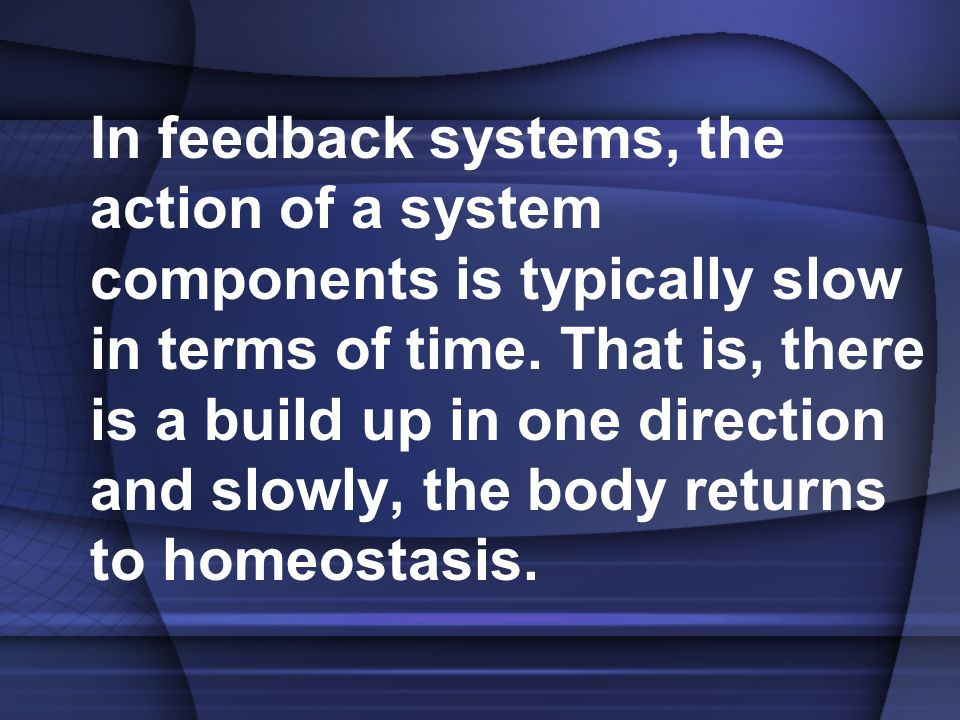 In feedback systems, the action of a system components is typically slow in terms of time. That is, there is a build up in one direction and slowly, t