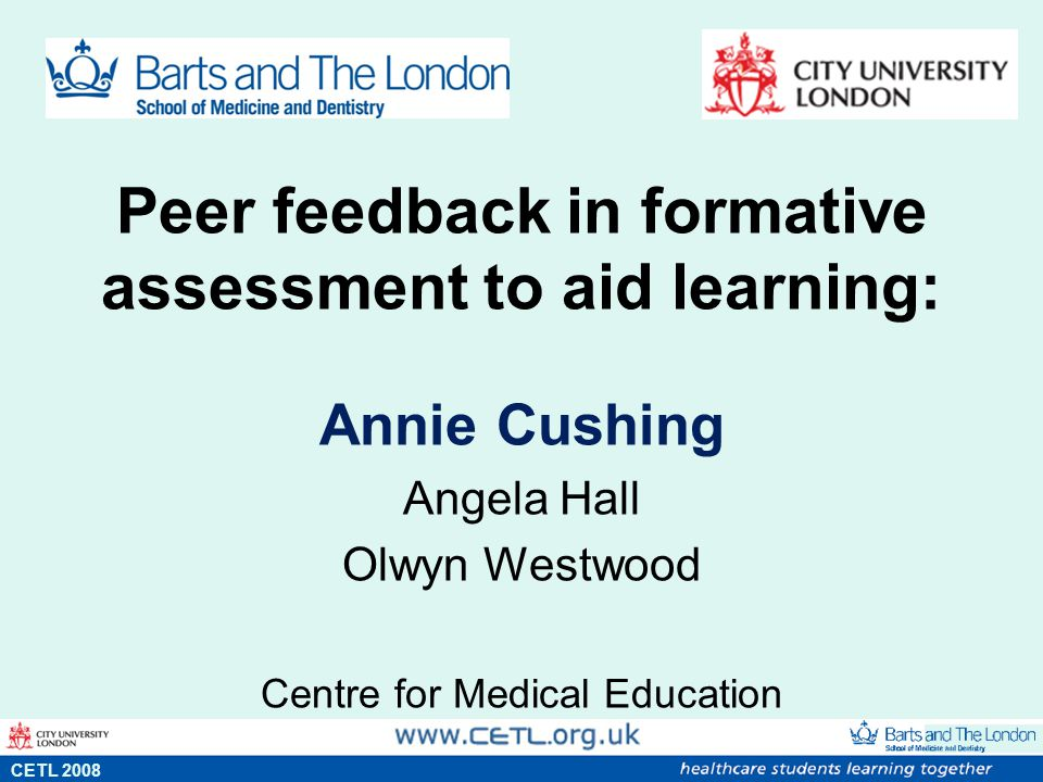 Peer feedback in formative assessment to aid learning: Annie Cushing Angela Hall Olwyn Westwood Centre for Medical Education s CETL 2008